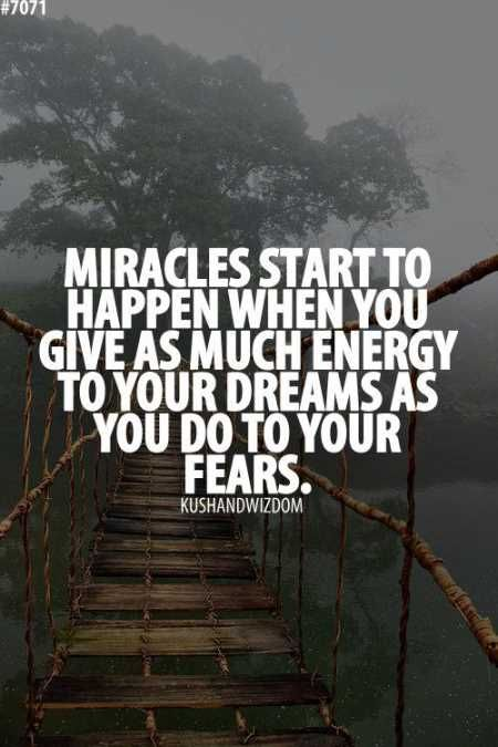 Miracles start to happen when you give as much energy to your dreams as you do to your fears.