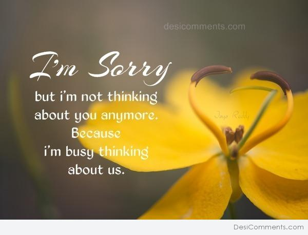 i'm sorry i'm busy thinking about us
