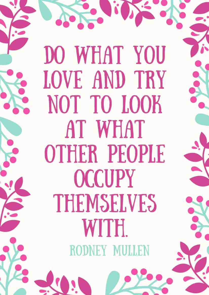 Do what you love and try not to look at what other people occupy themselves with.