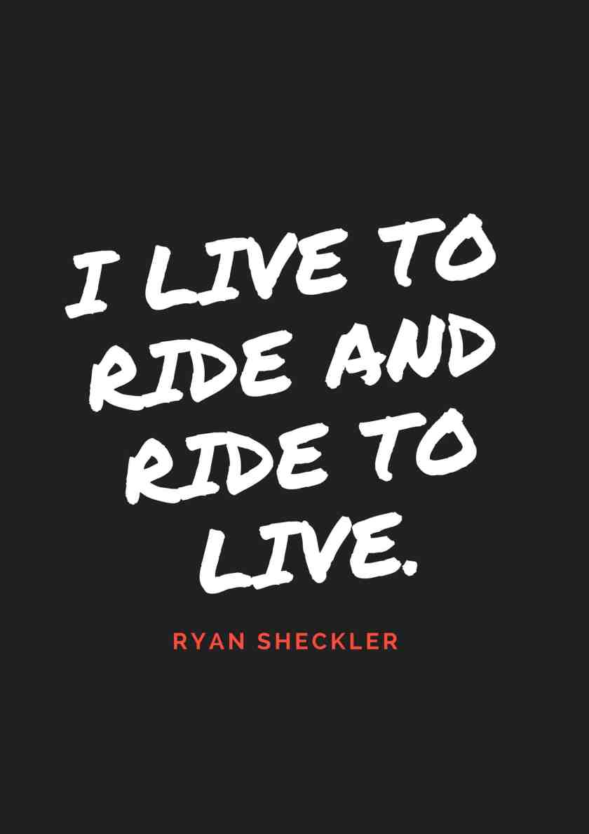 I live to ride and ride to live.