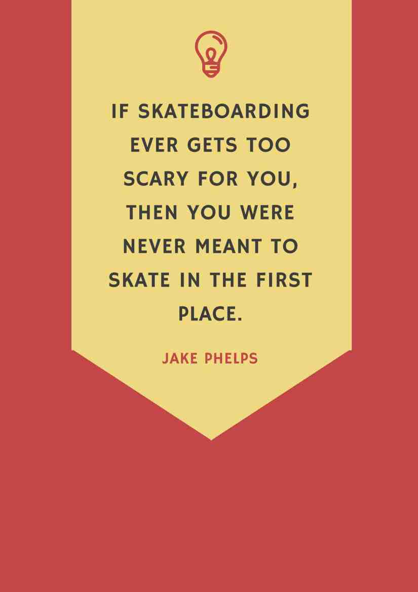 IF SKATEBOARDING EVER GETS TOO SCARY FOR YOU, THEN YOU WERE NEVER MEANT TO SKATE IN THE FIRST PLACE.