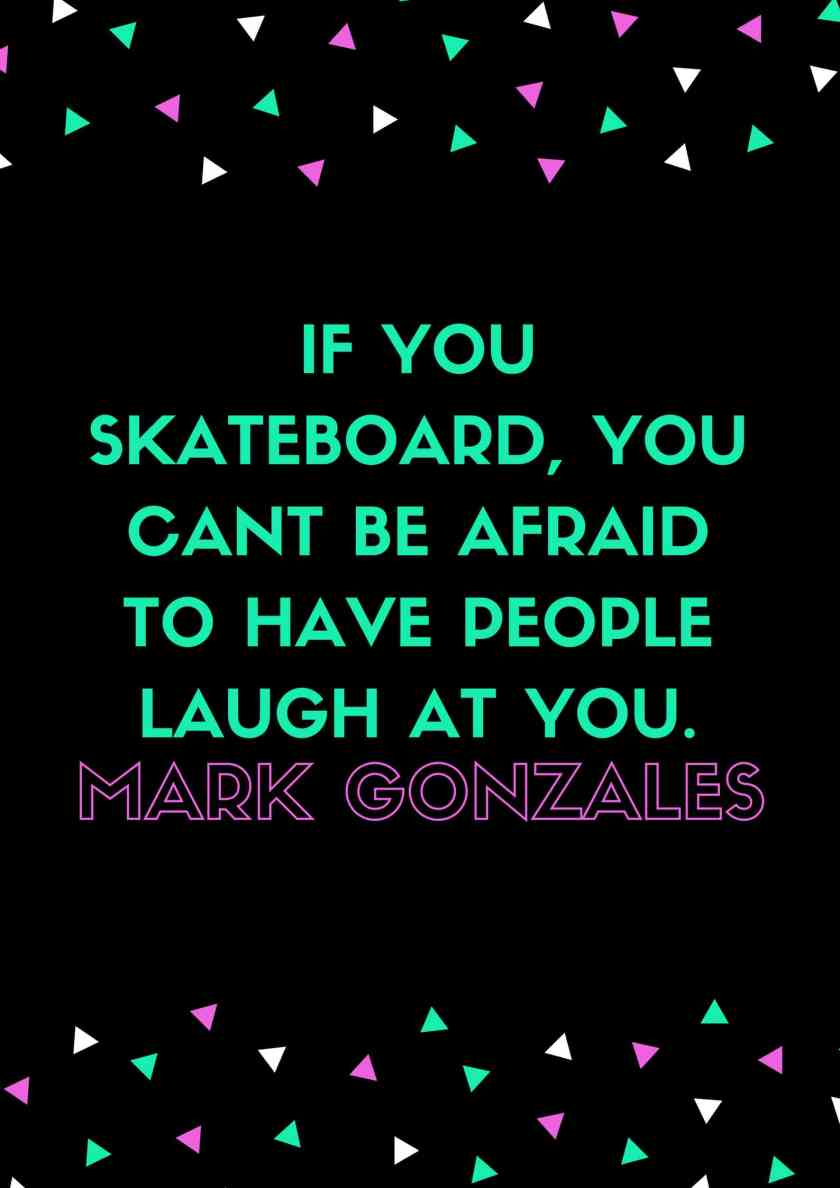 IF YOU SKATEBOARD, YOU CANT BE AFRAID TO HAVE PEOPLE LAUGH AT YOU.