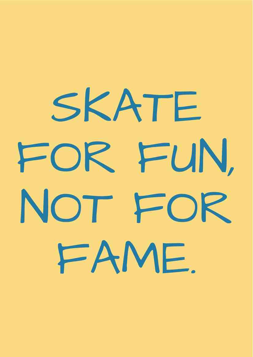 Skate for fun, not for fame.