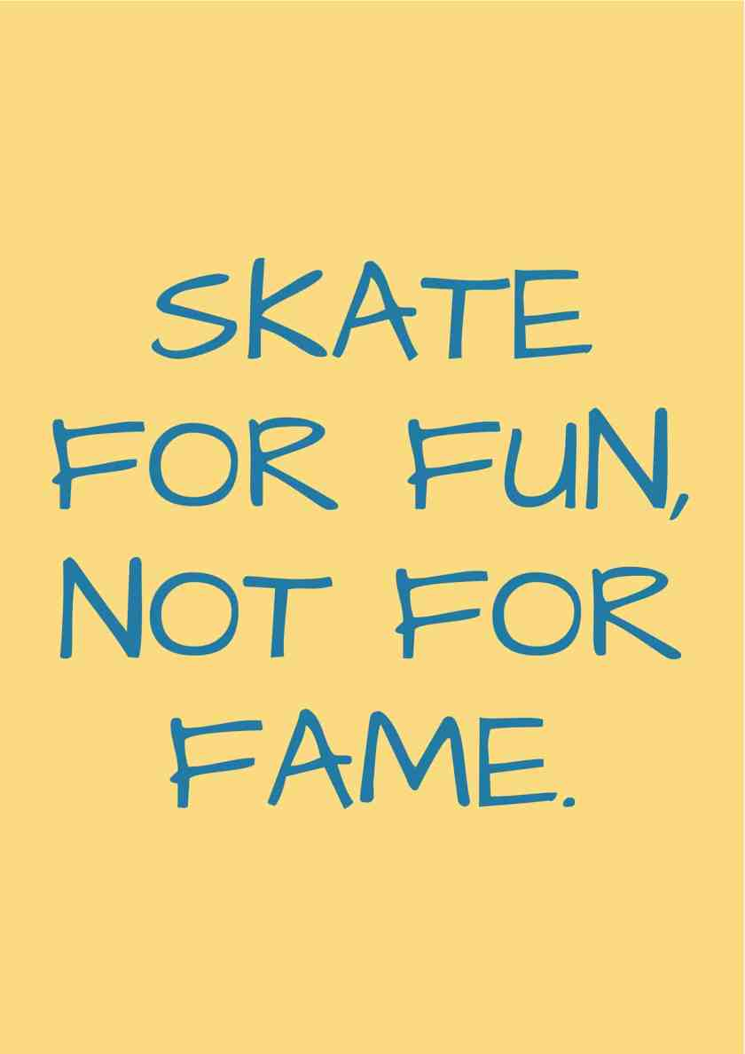 Skate for fun, not for fame.
