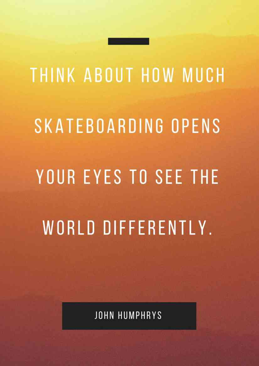 THINK ABOUT HOW MUCH SKATEBOARDING OPENS YOUR EYES TO SEE THE WORLD DIFFERENTLY.