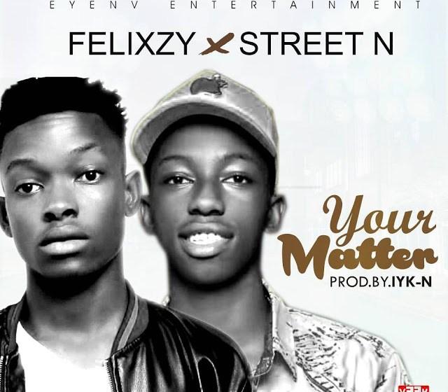 MUSIC :Felixzy – Your matter ft. Street N