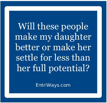 Quote: Will these people make my daughter better or make her settle for less than her full potential?