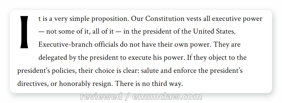 It is a very simple proposition. Our Constitution vests all executive power — not some of it, all of it — in the president of the United States. Executive-branch officials do not have their own power. They are delegated by the president to execute his power. If they object to the president's policies, their choice is clear: salute and enforce the president's directives, or honorably resign. There is no third way.