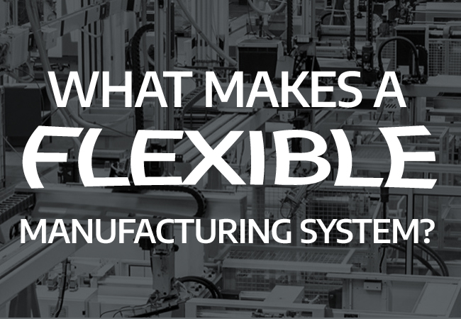 What Makes a Flexible Manufacturing System?