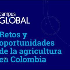 Campus Global. Retos y oportunidades de la agricultura en Colombia