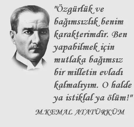 zgürlük ve bağımsızlık benim karakterimdir. Ben yapabilmek için mutlaka bağımsız bir milletin evladı kalmalıyım. O haldr ya istiklal ya ölüm. Mustafa Kemal Atatürk - Mustafa Kemal Atatürk Resimli Sözler - Atatürk Sözleri Ve Fotoğraf Arşivi, unlu-sozleri, guzel-sozler