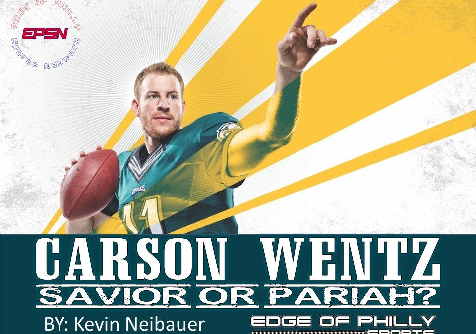 Is Carson Wentz the Eagles Savior or Pariah?