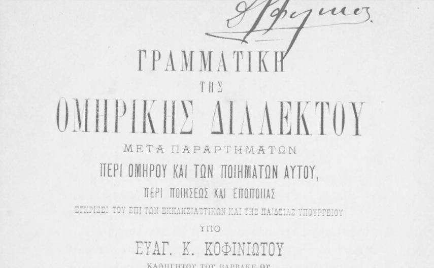 """""""Γραμματική της ομηρικής διαλέκτου μετά παραρτημάτων περί Ομήρου και των ποιημάτων αυτού, περί ποιήσεως και εποποιϊας ... Υπό Ευαγ. Κ. Κοφινιώτου καθηγητού Βαρβακείου. Έκδοσις Δευτέρα. Εν Αθήναις Εκ του Τυπογραφείου """"""""Ο Παλαμήδης"""""""", 1885."""""""