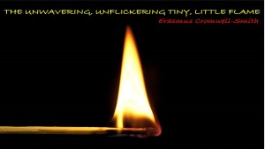 The Unwavering, Unflickering, Tiny, Little Flame