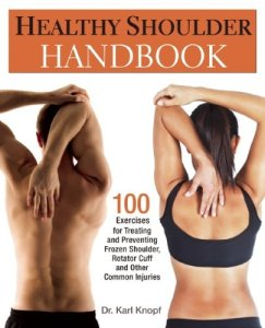 Healthy Shoulder Handbook- 100 Exercises for Treating and Preventing Frozen Shoulder, Rotator Cuff and other Common Injuries