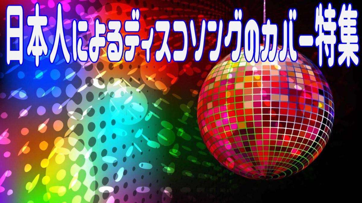 日本人によるディスコソングの(主にユーロ・ハイエナジー)カバー特集