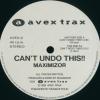 Can't Undo This!!/Maximizor