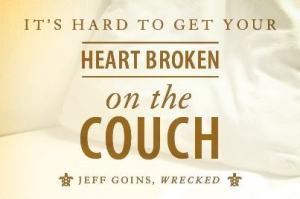 It's hard to get your heart broken on the couch. -Jeff Goins, Wrecked