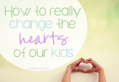 How to Really Change the Hearts of our #Kids #family #Bible #devotions #parenting