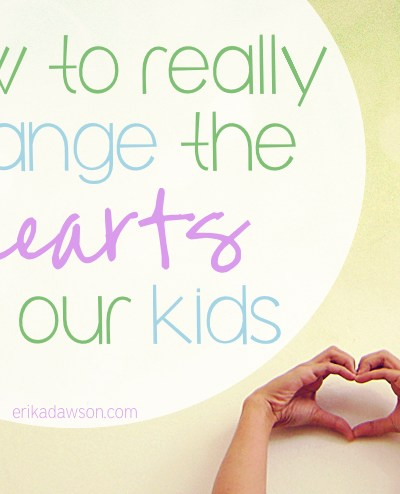 How to Really Change our Kids' Hearts