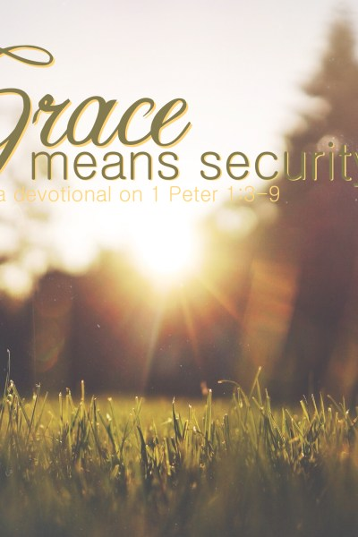 Grace Means Security: A Devotional on 1 Peter 1:3-9