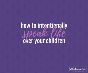 words to say when you want to speak life into your kids