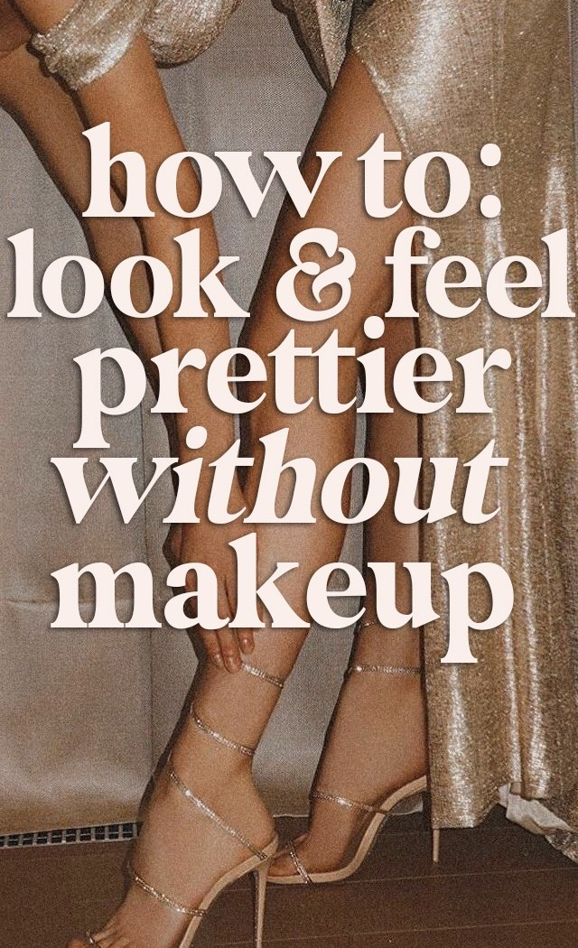 How To: Look & Feel Prettier, Without Makeup ♡