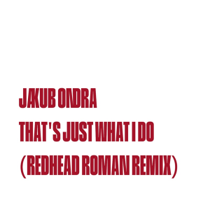 Jakub Ondra and Redhead Roman - That's Just What I Do (Redhead Roman Remix)