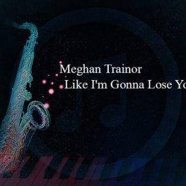 Meghan Trainor – Like I'm Gonna Lose You