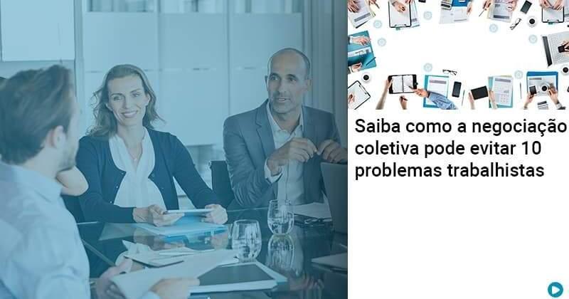 Saiba Como A Negociacao Coletiva Pode Evitar 10 Problemas Trabalhista - Abrir Empresa Simples