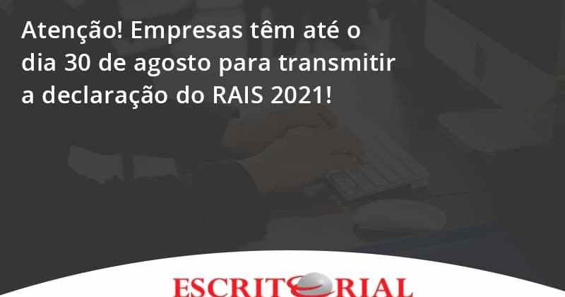 Atenção! Empresas Têm Até O Dia 30 De Agosto Para Transmitir A Declaração Do Rais 2021! Escritorial - Contabilidade em Uberlândia   Escritorial Contabilidade