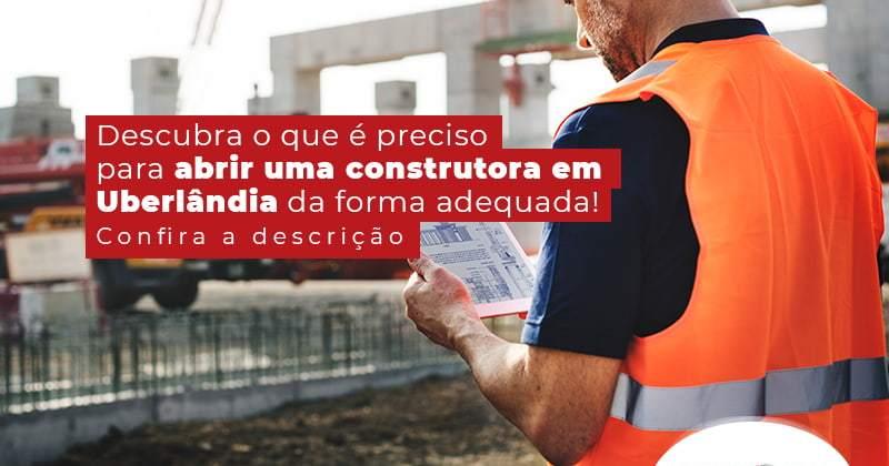 Descubra O Que E Preciso Para Abrir Uma Construtora Em Uberlandia Da Forma Adequada Post - Contabilidade em Uberlândia | Escritorial Contabilidade