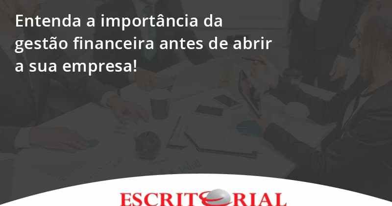 Entenda A Importância Da Gestão Financeira Antes De Abrir A Sua Empresa Escritorial - Contabilidade em Uberlândia | Escritorial Contabilidade