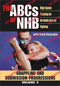 THE ABCs OF NHB High Speed Training For No Holds Barred Fighting Volume 3 Grappling and Submission Progressions