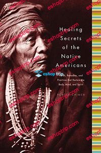 Healing Secrets of the Native Americans Herbs Remedies and Practices That Restore the Body Refresh the Mind and Rebuild the Spirit By Porter Shimer