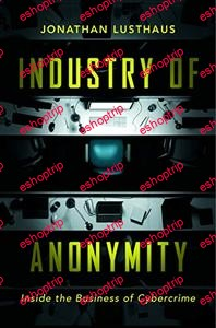 Jonathan Lusthaus Industry of Anonymity Inside the Business of Cybercrime