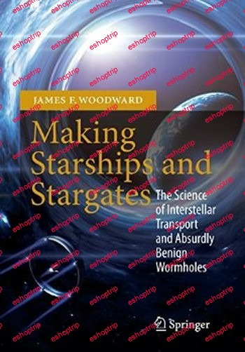 Making Starships and Stargates The Science of Interstellar Transport and Absurdly Benign Wormholes By James F. Woodward