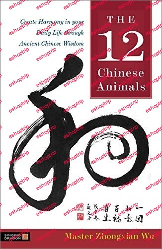 The 12 Chinese Animals Create Harmony in your Daily Life through Ancient Chinese Wisdom