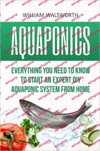 Aquaponics Everything You Need to Know to Start an Expert DIY Aquaponic System from Home