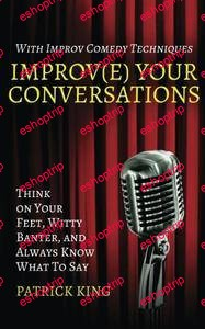 Improve Your Conversations Think on Your Feet Witty Banter and Always Know What To Say with Improv Comedy Techniques
