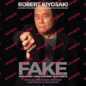 Robert Kiyosaki FAKE Fake Money Fake Teachers Fake Assets How Lies Are Making the Poor and Middle Class Poorer