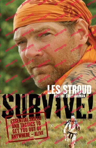 Survive Essential Skills and Tactics to Get You Out of Anywhere Alive by Les Stroud