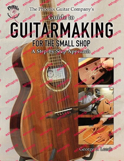 The Phoenix Guitar Companys Guide to Guitarmaking for the Small Shop A Step by Step Approach