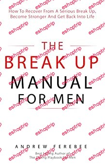 The Break Up Manual for Men How to Recover from a Serious Break Up Become Stronger and Get Back into Life