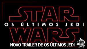 NOVO TRAILER DE STAR WARS: OS ÚLTIMOS JEDI!