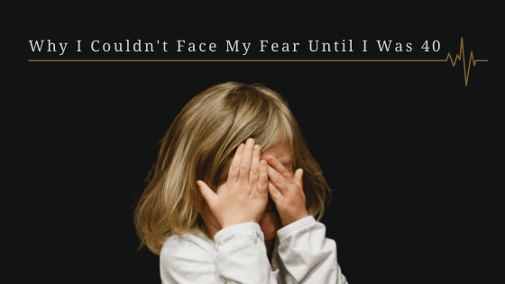 Why I Couldn't Face My Fear Until I Was 40