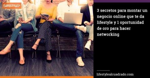 3 secretos para montar un negocio online que te da lifestyle y 1 oportunidad de oro para hacer networking