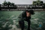 """What Am I Feeling Right Now? Getting """"unstuck"""" in your negative patterns"""