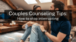 Couples Counseling Tips: How to stop interrupting