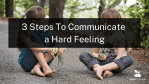 3 Steps To Communicate a Hard Feeling